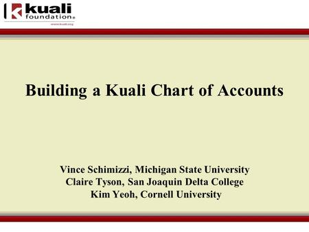 Vince Schimizzi, Michigan State University Claire Tyson, San Joaquin Delta College Kim Yeoh, Cornell University Building a Kuali Chart of Accounts.