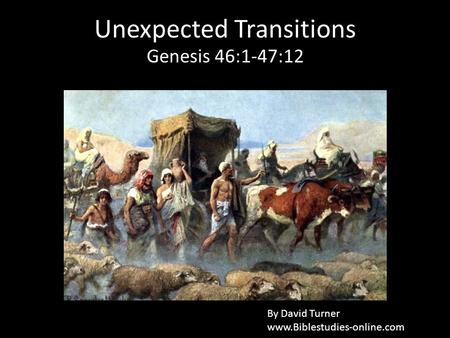 Unexpected Transitions Genesis 46:1-47:12 By David Turner www.Biblestudies-online.com.