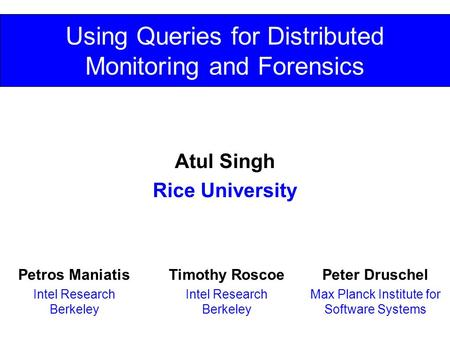 Using Queries for Distributed Monitoring and Forensics Atul Singh Rice University Peter Druschel Max Planck Institute for Software Systems Timothy Roscoe.