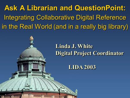 Ask A Librarian and QuestionPoint: Integrating Collaborative Digital Reference in the Real World (and in a really big library) Linda J. White Digital Project.