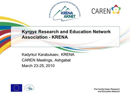 The Central Asian Research and Education Network Kyrgyz Research and Education Network Association - KRENA Kadyrkul Karabukaev, KRENA CAREN Meetings, Ashgabat.