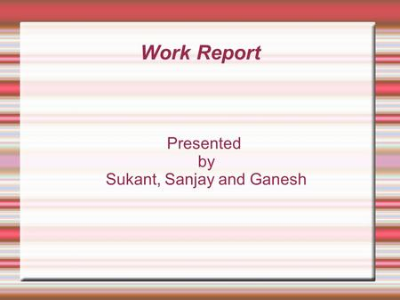 Work Report Presented by Sukant, Sanjay and Ganesh.