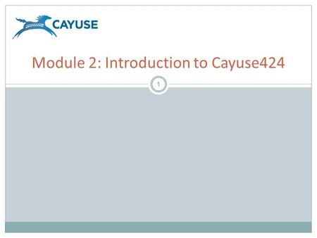 1 Module 2: Introduction to Cayuse424. Objectives 2 Welcome to the Introduction to Cayuse424 Module. In this module you will learn:  How Cayuse424 supports.