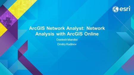 ArcGIS Network Analyst: Network Analysis with ArcGIS Online Deelesh Mandloi Dmitry Kudinov.