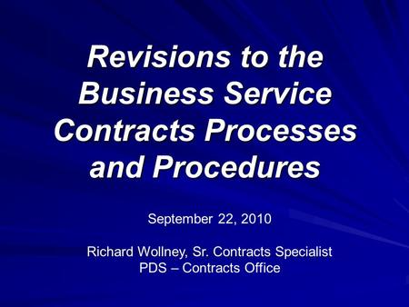 Revisions to the Business Service Contracts Processes and Procedures September 22, 2010 Richard Wollney, Sr. Contracts Specialist PDS – Contracts Office.
