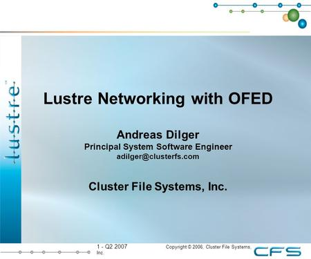 1 - Q2 2007 Copyright © 2006, Cluster File Systems, Inc. Lustre Networking with OFED Andreas Dilger Principal System Software Engineer