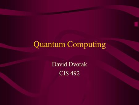 Quantum Computing David Dvorak CIS 492. Quantum Computing Overview What is it? How does it work? –The basics –Clarifying with examples Factoring Quantum.