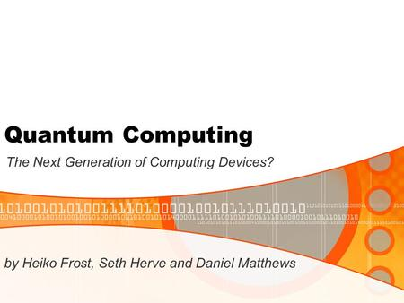 Quantum Computing The Next Generation of Computing Devices? by Heiko Frost, Seth Herve and Daniel Matthews.