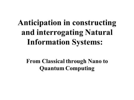 Anticipation in constructing and interrogating Natural Information Systems: From Classical through Nano to Quantum Computing.