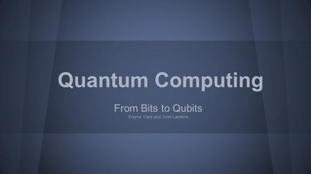 From Bits to Qubits Wayne Viers and Josh Lamkins