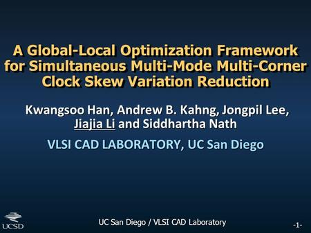 -1- UC San Diego / VLSI CAD Laboratory A Global-Local Optimization Framework for Simultaneous Multi-Mode Multi-Corner Clock Skew Variation Reduction Kwangsoo.