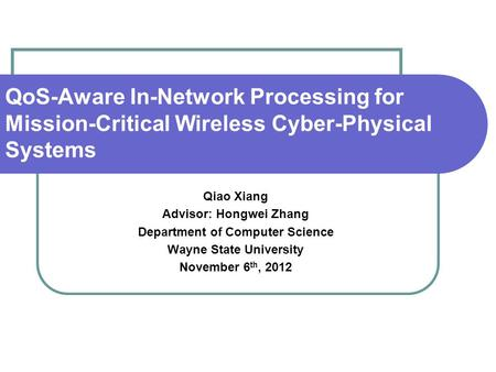 QoS-Aware In-Network Processing for Mission-Critical Wireless Cyber-Physical Systems Qiao Xiang Advisor: Hongwei Zhang Department of Computer Science Wayne.