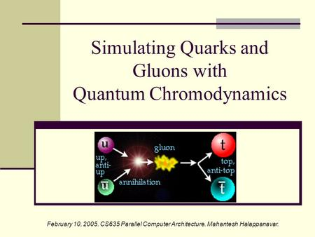 Simulating Quarks and Gluons with Quantum Chromodynamics February 10, 2005. CS635 Parallel Computer Architecture. Mahantesh Halappanavar.