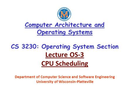Computer Architecture and Operating Systems CS 3230: Operating System Section Lecture OS-3 CPU Scheduling Department of Computer Science and Software Engineering.
