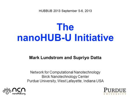HUBBUB 2013 September 5-6, 2013 The nanoHUB-U Initiative Mark Lundstrom and Supriyo Datta Network for Computational Nanotechnology Birck Nanotechnology.