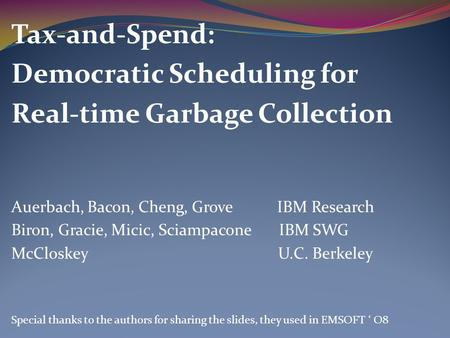 Tax-and-Spend: Democratic Scheduling for Real-time Garbage Collection Auerbach, Bacon, Cheng, Grove IBM Research Biron, Gracie, Micic, Sciampacone IBM.