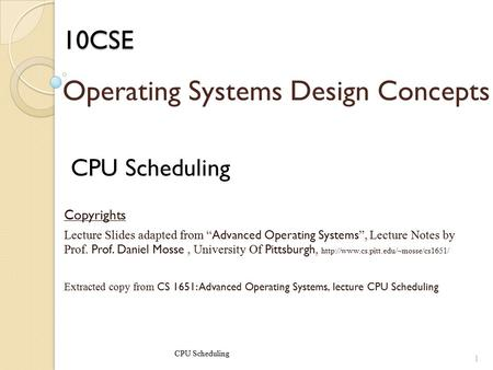 "10CSE CPU Scheduling Copyrights Lecture Slides adapted from "" Advanced Operating Systems "", Lecture Notes by Prof. Prof. Daniel Mosse, University Of Pittsburgh,"