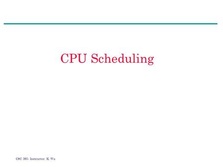 CSC 360- Instructor: K. Wu CPU Scheduling. CSC 360- Instructor: K. Wu Agenda 1.What is CPU scheduling? 2.CPU burst distribution 3.CPU scheduler and dispatcher.