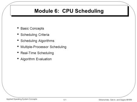 Silberschatz, Galvin, and Gagne  1999 6.1 Applied Operating System Concepts Module 6: CPU Scheduling Basic Concepts Scheduling Criteria Scheduling Algorithms.
