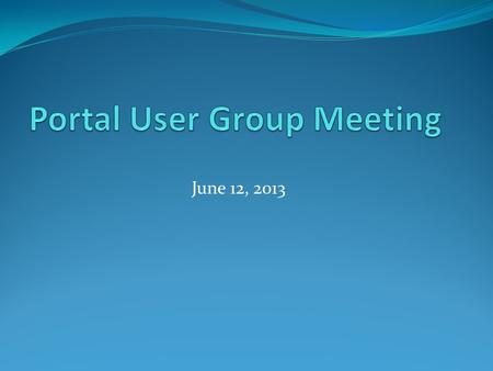 June 12, 2013. Agenda Welcome Business Portal Updates Reminders.
