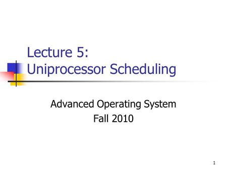 1 Lecture 5: Uniprocessor Scheduling Advanced Operating System Fall 2010.