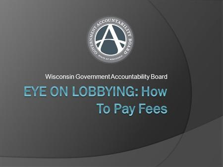 Wisconsin Government Accountability Board. Fees (Per Legislative Session)  Single Lobbyist License - $250  Multiple Lobbyist License - $400  Authorization.