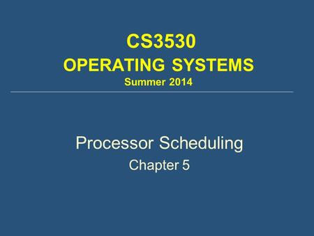 CS3530 OPERATING SYSTEMS Summer 2014 Processor Scheduling Chapter 5.