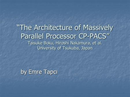 """The Architecture of Massively Parallel Processor CP-PACS"" Taisuke Boku, Hiroshi Nakamura, et al. University of Tsukuba, Japan by Emre Tapcı."