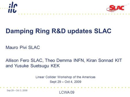 Sep 29 – Oct 3, 2009 LCWA 09 Linear Collider Workshop of the Americas Sept 29 – Oct 4, 2009 Damping Ring R&D updates SLAC Mauro Pivi SLAC Allison Fero.