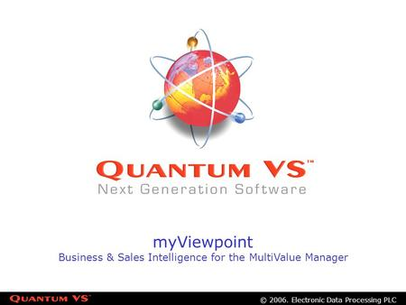 © 2006. Electronic Data Processing PLC myViewpoint Business & Sales Intelligence for the MultiValue Manager.
