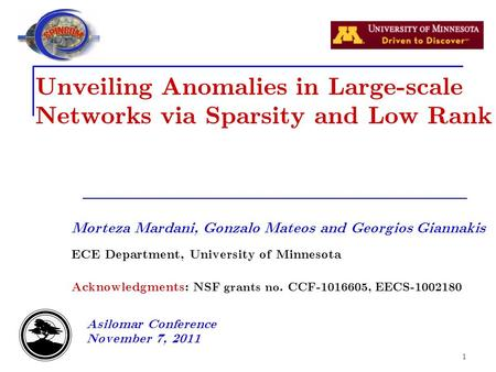 1 Unveiling Anomalies in Large-scale Networks via Sparsity and Low Rank Morteza Mardani, Gonzalo Mateos and Georgios Giannakis ECE Department, University.