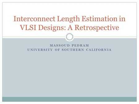 MASSOUD PEDRAM UNIVERSITY OF SOUTHERN CALIFORNIA Interconnect Length Estimation in VLSI Designs: A Retrospective.