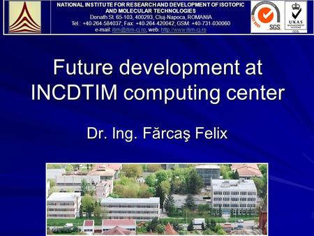 Future development at INCDTIM computing center Dr. Ing. Fărcaş Felix NATIONAL INSTITUTE FOR RESEARCH AND DEVELOPMENT OF ISOTOPIC AND MOLECULAR TECHNOLOGIES.