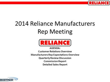 2014 Reliance Manufacturers Rep Meeting AGENDA: Customer Relations Overview Manufacturers Rep Expectations Overview Quarterly Review Discussion Commission.
