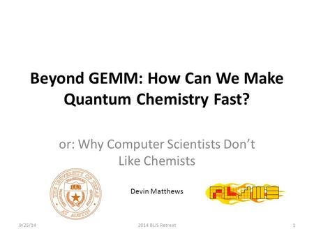 Beyond GEMM: How Can We Make Quantum Chemistry Fast? or: Why Computer Scientists Don't Like Chemists Devin Matthews 9/25/142014 BLIS Retreat1.