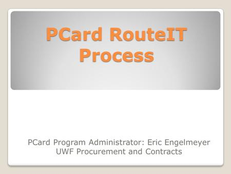PCard RouteIT Process PCard Program Administrator: Eric Engelmeyer UWF Procurement and Contracts.
