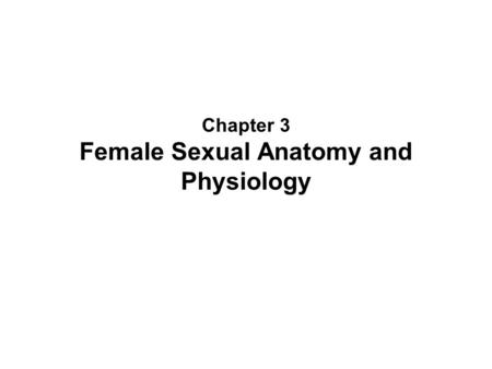 Chapter 3 Female Sexual Anatomy and Physiology. Genital Self-Exam Purposes of self exams –Increases sexual comfort –Monitor for changes related to health.