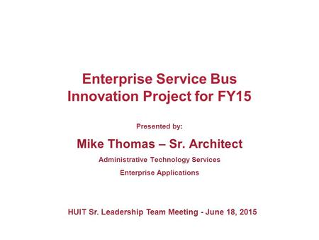 Enterprise Service Bus Innovation Project for FY15 Presented by: Mike Thomas – Sr. Architect Administrative Technology Services Enterprise Applications.