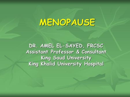 MENOPAUSE DR. AMEL EL-SAYED, FRCSC Assistant Professor & Consultant King Saud University King Khalid University Hospital.