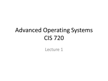 Advanced Operating Systems CIS 720 Lecture 1. Instructor Dr. Gurdip Singh – 234 Nichols Hall –
