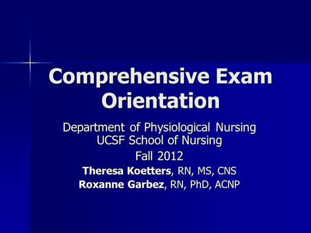 Comprehensive Exam Orientation Department <strong>of</strong> Physiological Nursing UCSF School <strong>of</strong> Nursing Fall 2012 Theresa Koetters, RN, MS, CNS Roxanne Garbez, RN, PhD,