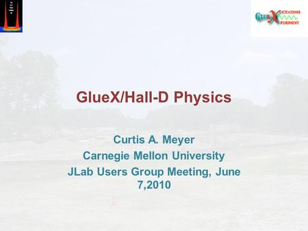 GlueX/Hall-D Physics Curtis A. Meyer Carnegie Mellon University JLab Users Group Meeting, June 7,2010.