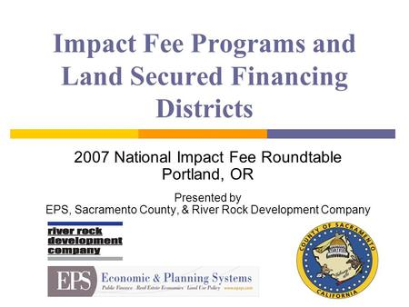 Impact Fee Programs and Land Secured Financing Districts 2007 National Impact Fee Roundtable Portland, OR Presented by EPS, Sacramento County, & River.