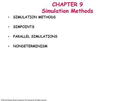 © Michel Dubois, Murali Annavaram, Per Strenstrom All rights reserved CHAPTER 9 Simulation Methods SIMULATION METHODS SIMPOINTS PARALLEL SIMULATIONS NONDETERMINISM.