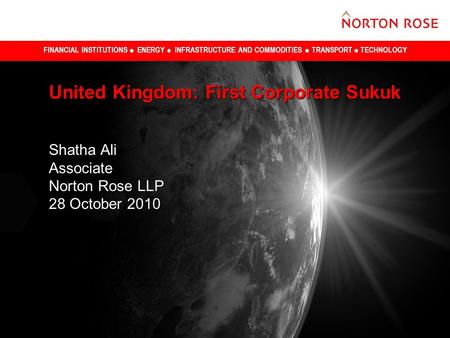 FINANCIAL INSTITUTIONS ENERGY INFRASTRUCTURE AND COMMODITIES TRANSPORT TECHNOLOGY United Kingdom: First Corporate Sukuk Shatha Ali Associate Norton Rose.