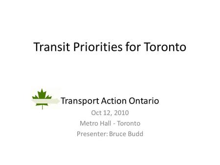 Transit Priorities for Toronto Transport Action Ontario Oct 12, 2010 Metro Hall - Toronto Presenter: Bruce Budd.