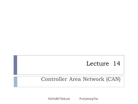 Lecture 14 Controller Area Network (CAN) NCHUEE 720A Lab Prof. Jichiang Tsai.