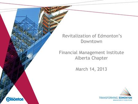 Revitalization of Edmonton's Downtown Financial Management Institute Alberta Chapter March 14, 2013.