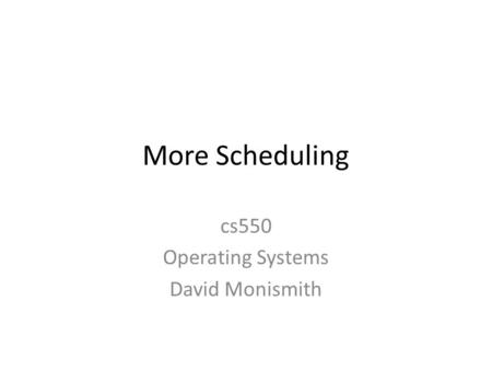 More Scheduling cs550 Operating Systems David Monismith.