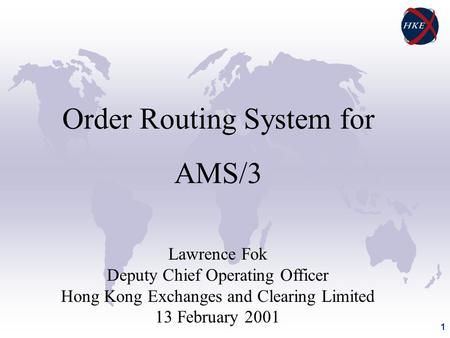 1 Order Routing System for AMS/3 Lawrence Fok Deputy Chief Operating Officer Hong Kong Exchanges and Clearing Limited 13 February 2001.